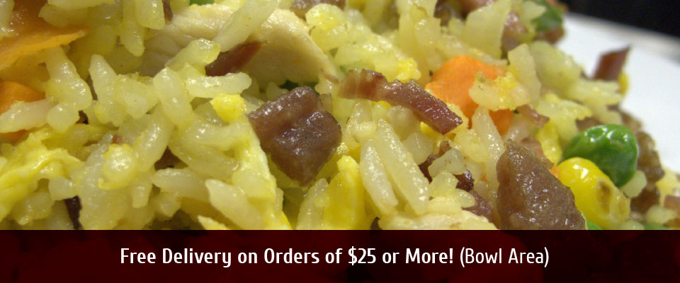 Free Delivery on OrdersOf $25 or More! (Bowl Area) Special fried rice